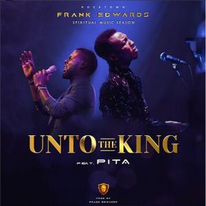 Frank Edwards - Unto The King Ft. Pita Mp3 Download